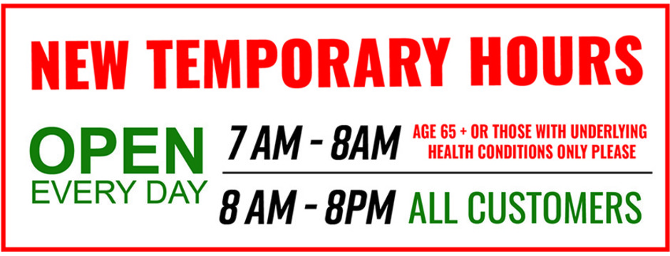 New temporary hours 7am to 8am seniors 65+ only please. 8am to 8pm all customers
